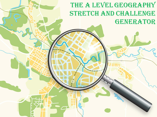 The A Level Geography Stretch and Challenge Generator