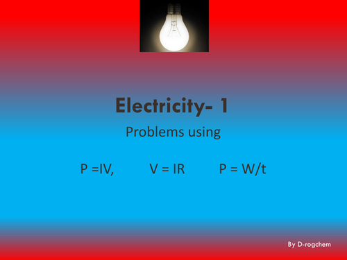 Electricity- calculations 1: Using and interpreting V=IR, P=IV and P=W/t