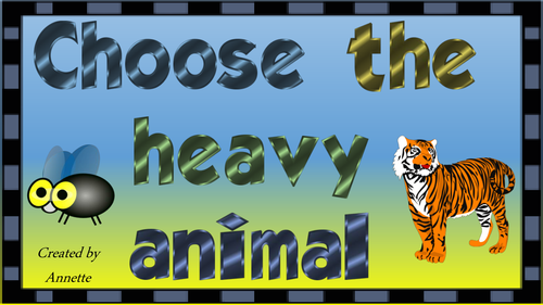 Choose the heavy animal.  Choose the light animal.