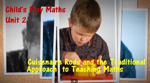Child's Play Maths: Unit 2 - Cuisenaire Rods and the Traditional Approach to Teaching Maths