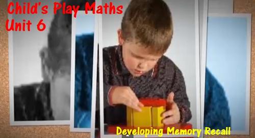 Child's Play Maths: Unit 6 - Developing Memory Recall