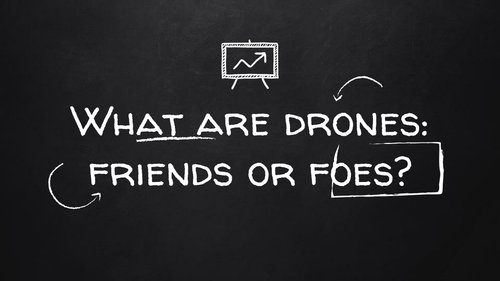 What are Drones: Friends or Foes?