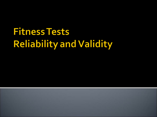 Fitness Testing - Reliability and Validity in testing PRESENTATION