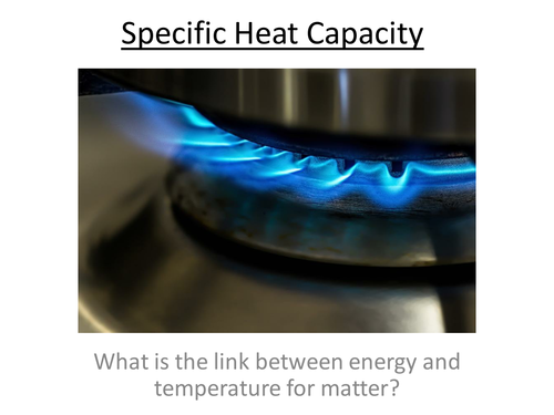 Physics A-Level Year 2 Lesson - Specific Heat Capacity (PowerPoint AND Lesson)