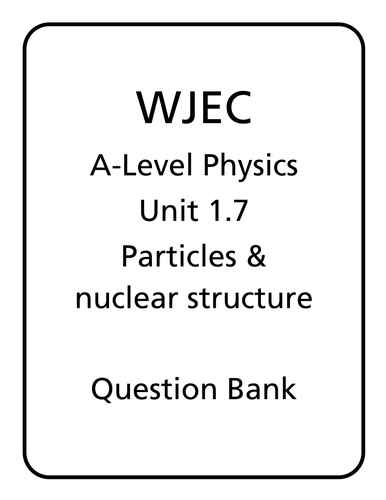WJEC A Level Physics unit 1.7 - Particle Physics & Nuclear Structure