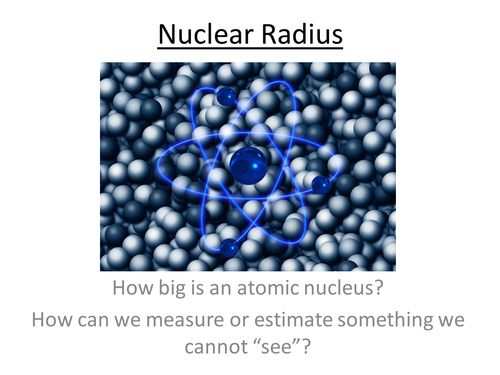 Physics A-Level Year 2 Lesson - Nuclear radius (PowerPoint AND lesson plan)