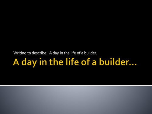 Writing to describe: A day in the life of a builder, appealing to the senses....
