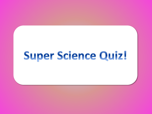 Super Science Quiz! - KS3/4 aimed and for general science knowledge