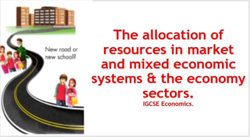 Allocation of resources in market and mixed economic systems & the economy sectors.IGCSE Econom