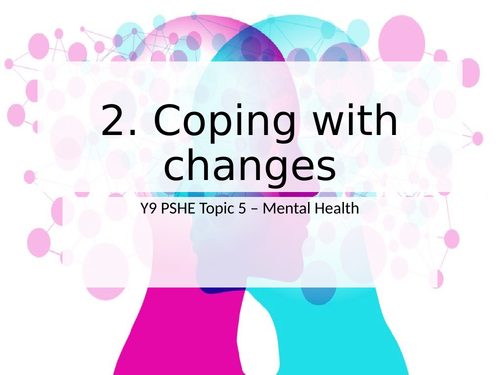 PSHE - Mental Health: Coping with change (KS3 KS4)