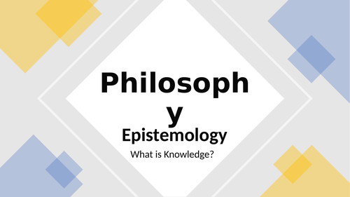 Philosophy: 1. Epistemology - What is Knowledge?