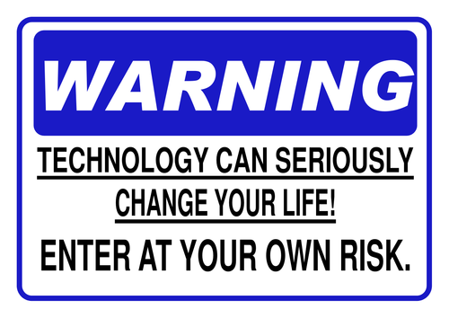 Warning! Technology can seriously change your life